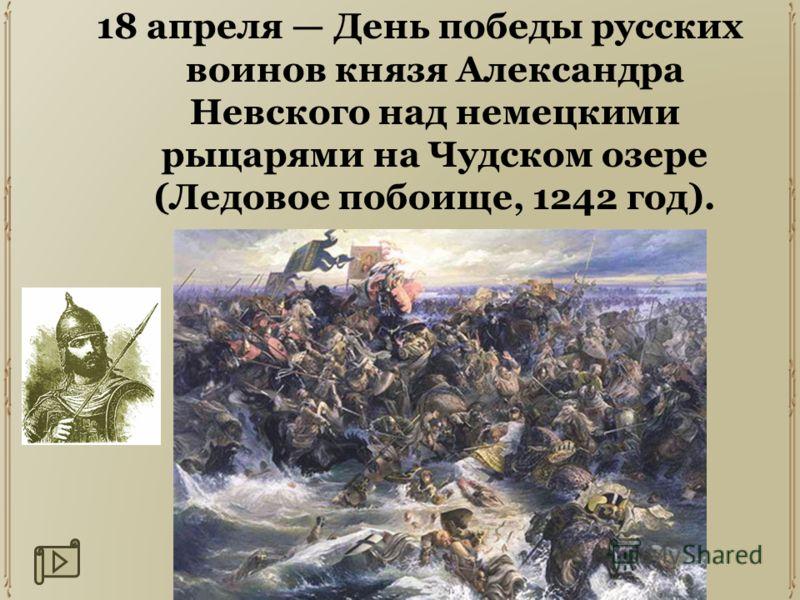 18 апреля День победы русских воинов князя Александра Невского над немецкими рыцарями на Чудском озере (Ледовое побоище, 1242 год).