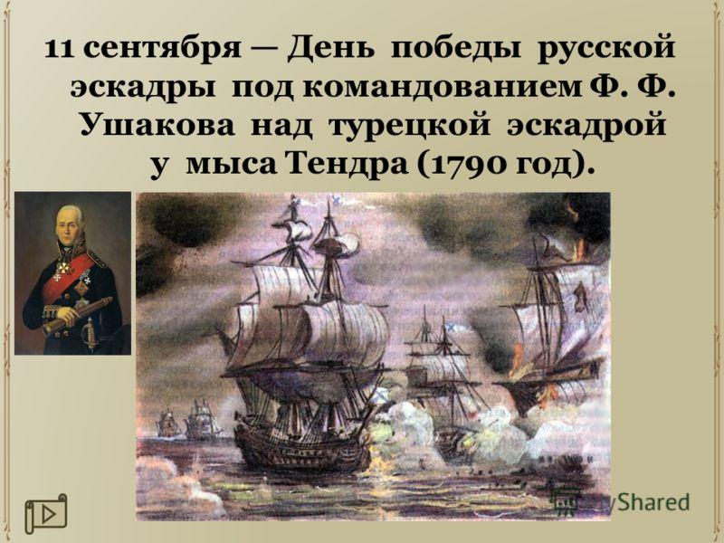 11 сентября День победы русской эскадры под командованием Ф. Ф. Ушакова над турецкой эскадрой у мыса Тендра (1790 год).