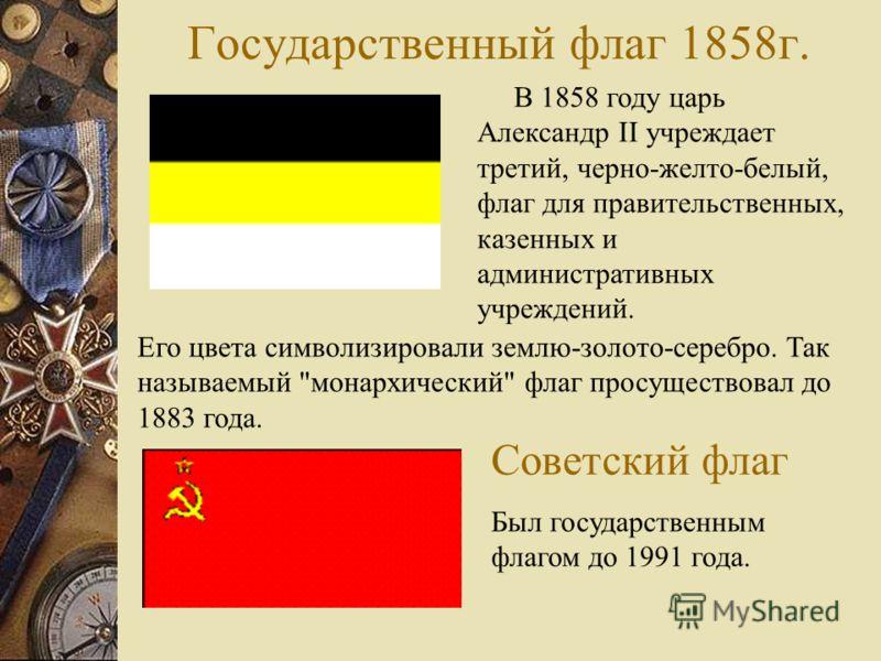 Государственный флаг 1858г. В 1858 году царь Александр II учреждает третий, черно-желто-белый, флаг для правительственных, казенных и административных учреждений. Его цвета символизировали землю-золото-серебро. Так называемый