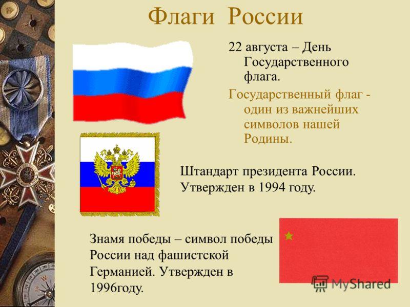 Флаги России 22 августа – День Государственного флага. Государственный флаг - один из важнейших символов нашей Родины. Штандарт президента России. Утвержден в 1994 году. Знамя победы – символ победы России над фашистской Германией. Утвержден в 1996го