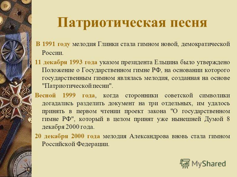 Патриотическая песня В 1991 году мелодия Глинки стала гимном новой, демократической России. 11 декабря 1993 года указом президента Ельцина было утверждено Положение о Государственном гимне РФ, на основании которого государственным гимном являлась мел