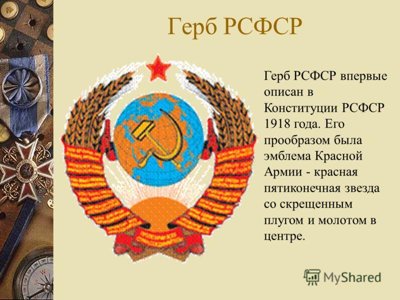 Герб РСФСР Герб РСФСР впервые описан в Конституции РСФСР 1918 года. Его прообразом была эмблема Красной Армии - красная пятиконечная звезда со скрещенным плугом и молотом в центре.