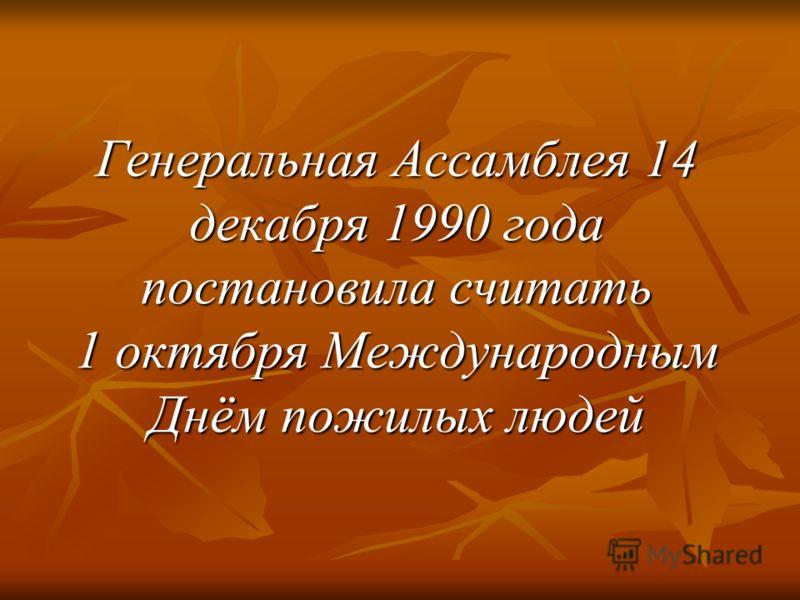 Генеральная Ассамблея 14 декабря 1990 года постановила считать 1 октября Международным Днём пожилых людей