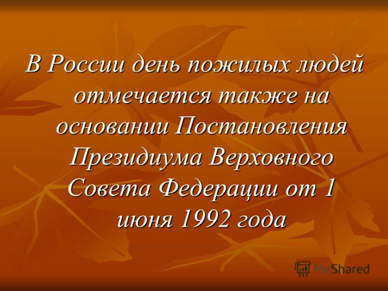 В России день пожилых людей отмечается также на основании Постановления Президиума Верховного Совета Федерации от 1 июня 1992 года