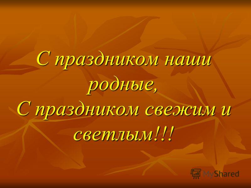 С праздником наши родные, С праздником свежим и светлым!!!