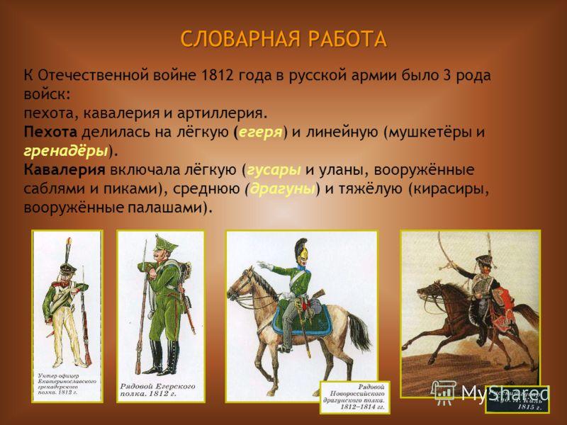 10 СЛОВАРНАЯ РАБОТА К Отечественной войне 1812 года в русской армии было 3 рода войск: пехота, кавалерия и артиллерия. Пехота делилась на лёгкую (егеря) и линейную (мушкетёры и гренадёры). Кавалерия включала лёгкую (гусары и уланы, вооружённые саблям