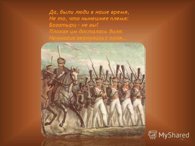 19 Да, были люди в наше время, Не то, что нынешнее племя: Богатыри – не вы! Плохая им досталась доля: Немногие вернулись с поля…