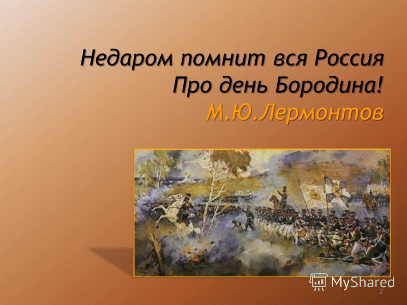 Недаром помнит вся Россия Про день Бородина! М.Ю.Лермонтов 2