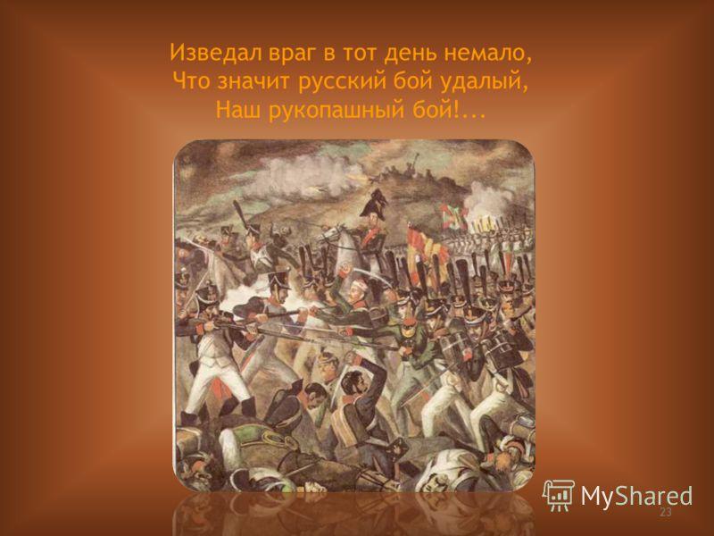 23 Изведал враг в тот день немало, Что значит русский бой удалый, Наш рукопашный бой!...