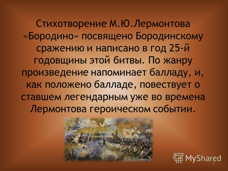 5 Стихотворение М.Ю.Лермонтова «Бородино» посвящено Бородинскому сражению и написано в год 25-й годовщины этой битвы. По жанру произведение напоминает балладу, и, как положено балладе, повествует о ставшем легендарным уже во времена Лермонтова героич