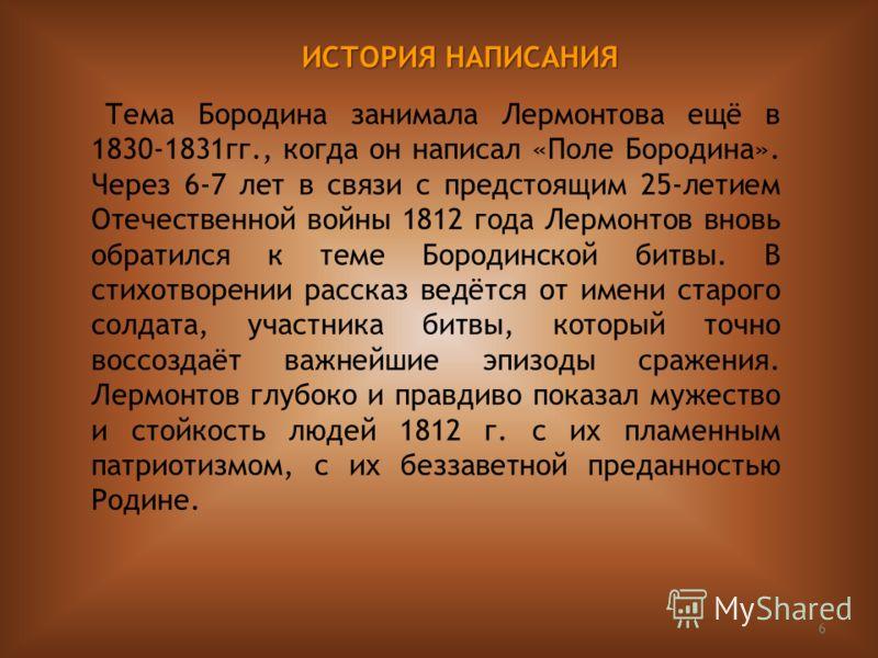 6 Тема Бородина занимала Лермонтова ещё в 1830-1831гг., когда он написал «Поле Бородина». Через 6-7 лет в связи с предстоящим 25-летием Отечественной войны 1812 года Лермонтов вновь обратился к теме Бородинской битвы. В стихотворении рассказ ведётся