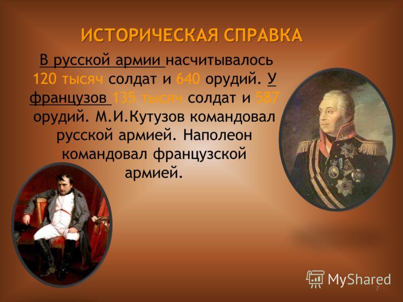 7 В русской армии насчитывалось 120 тысяч солдат и 640 орудий. У французов 135 тысяч солдат и 587 орудий. М.И.Кутузов командовал русской армией. Наполеон командовал французской армией. ИСТОРИЧЕСКАЯ СПРАВКА