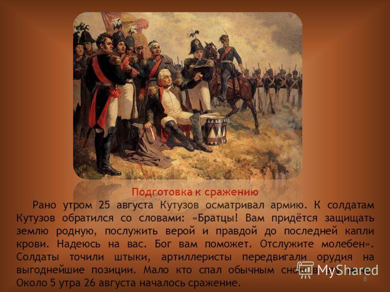 8 Подготовка к сражению Рано утром 25 августа Кутузов осматривал армию. К солдатам Кутузов обратился со словами: «Братцы! Вам придётся защищать землю родную, послужить верой и правдой до последней капли крови. Надеюсь на вас. Бог вам поможет. Отслужи