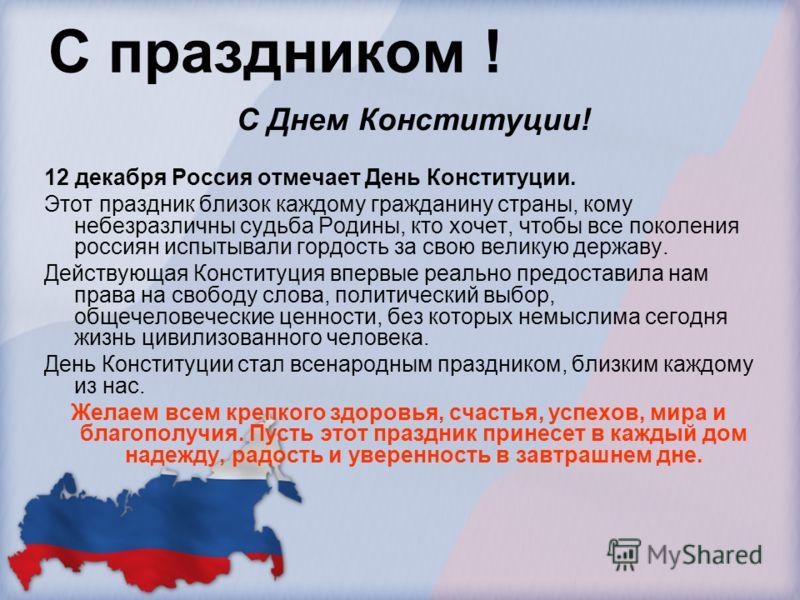 С праздником ! С Днем Конституции! 12 декабря Россия отмечает День Конституции. Этот праздник близок каждому гражданину страны, кому небезразличны судьба Родины, кто хочет, чтобы все поколения россиян испытывали гордость за свою великую державу. Дейс