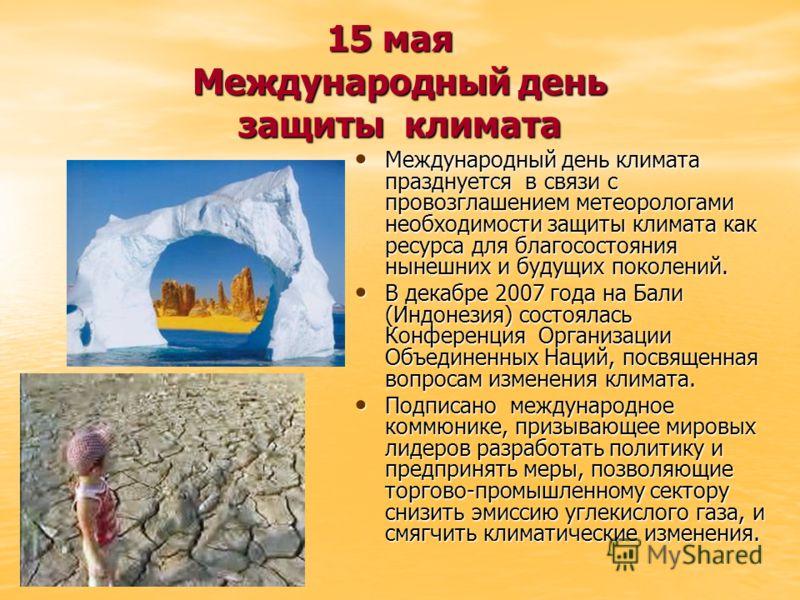15 мая Международный день защиты климата Международный день климата празднуется в связи с провозглашением метеорологами необходимости защиты климата как ресурса для благосостояния нынешних и будущих поколений. Международный день климата празднуется в