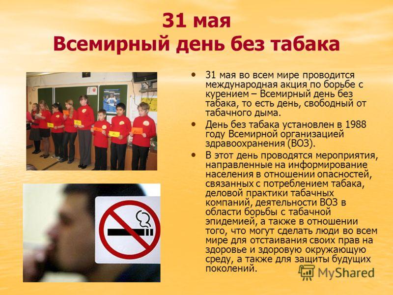 31 мая Всемирный день без табака 31 мая во всем мире проводится международная акция по борьбе с курением – Всемирный день без табака, то есть день, свободный от табачного дыма. День без табака установлен в 1988 году Всемирной организацией здравоохран