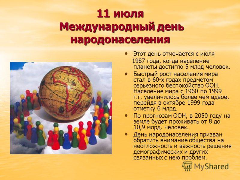 11 июля Международный день народонаселения Этот день отмечается с июля 1987 года, когда население планеты достигло 5 млрд человек. Быстрый рост населения мира стал в 60-х годах предметом серьезного беспокойство ООН. Население мира с 1960 по 1999 г.г.