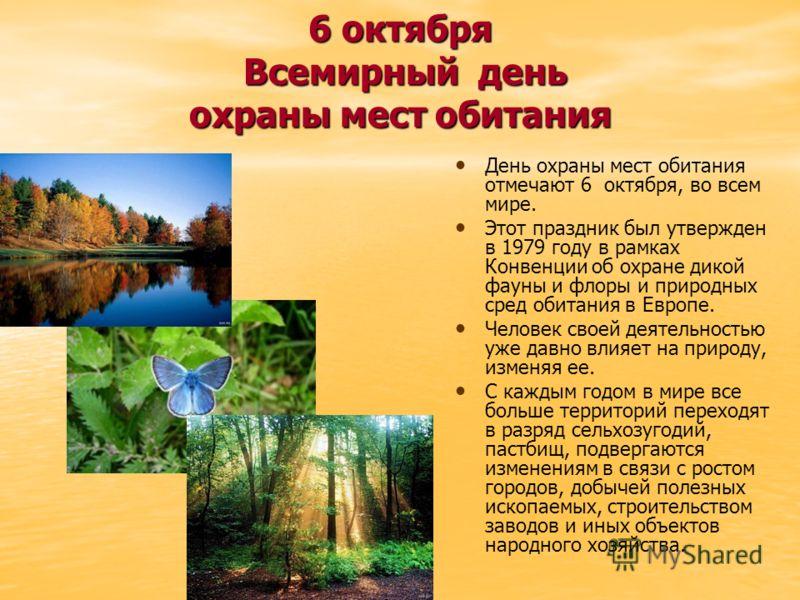 6 октября Всемирный день охраны мест обитания День охраны мест обитания отмечают 6 октября, во всем мире. Этот праздник был утвержден в 1979 году в рамках Конвенции об охране дикой фауны и флоры и природных сред обитания в Европе. Человек своей деяте