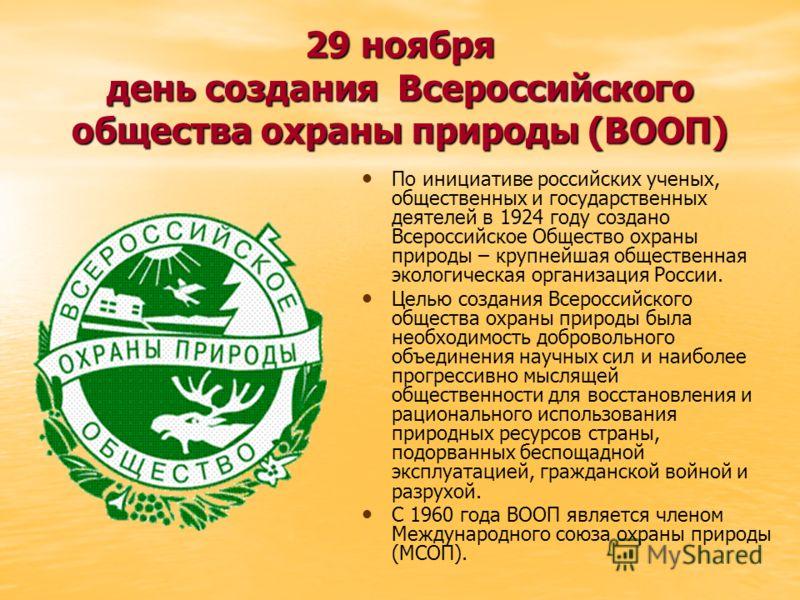 29 ноября день создания Всероссийского общества охраны природы (ВООП) По инициативе российских ученых, общественных и государственных деятелей в 1924 году создано Всероссийское Общество охраны природы – крупнейшая общественная экологическая организац