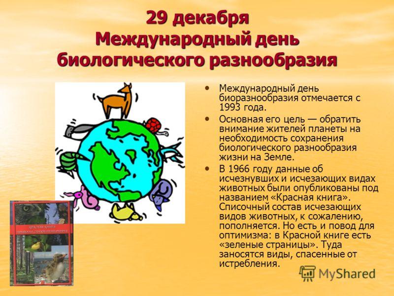 29 декабря Международный день биологического разнообразия Международный день биоразнообразия отмечается с 1993 года. Основная его цель обратить внимание жителей планеты на необходимость сохранения биологического разнообразия жизни на Земле. В 1966 го