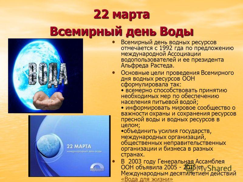22 марта Всемирный день Воды Всемирный день водных ресурсов отмечается с 1992 гда по предложению международной Ассоциации водопользователей и ее президента Альфреда Растеда. Основные цели проведения Всемирного дня водных ресурсов ООН сформулировала т