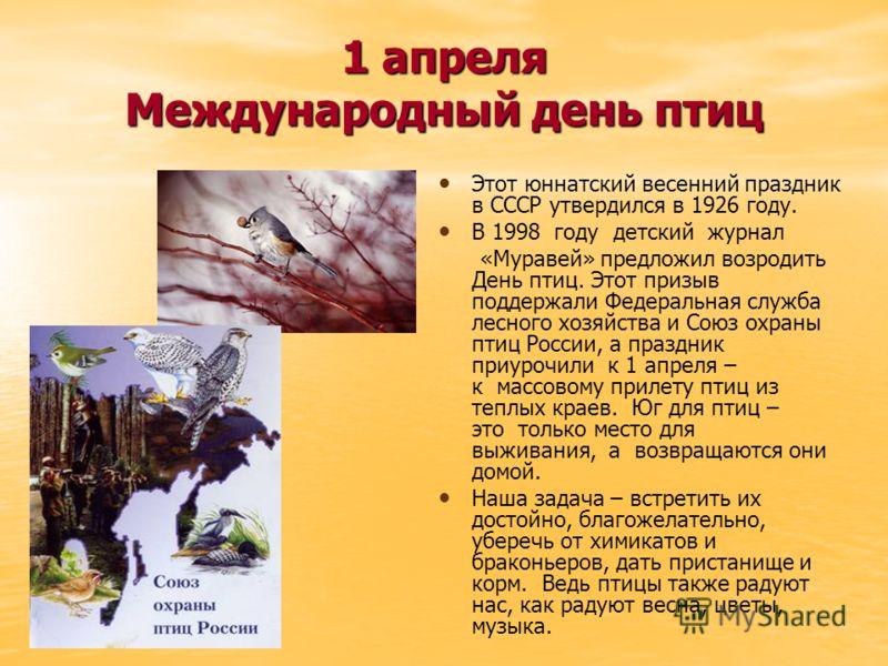 1 апреля Международный день птиц Этот юннатский весенний праздник в СССР утвердился в 1926 году. В 1998 году детский журнал «Муравей» предложил возродить День птиц. Этот призыв поддержали Федеральная служба лесного хозяйства и Союз охраны птиц России