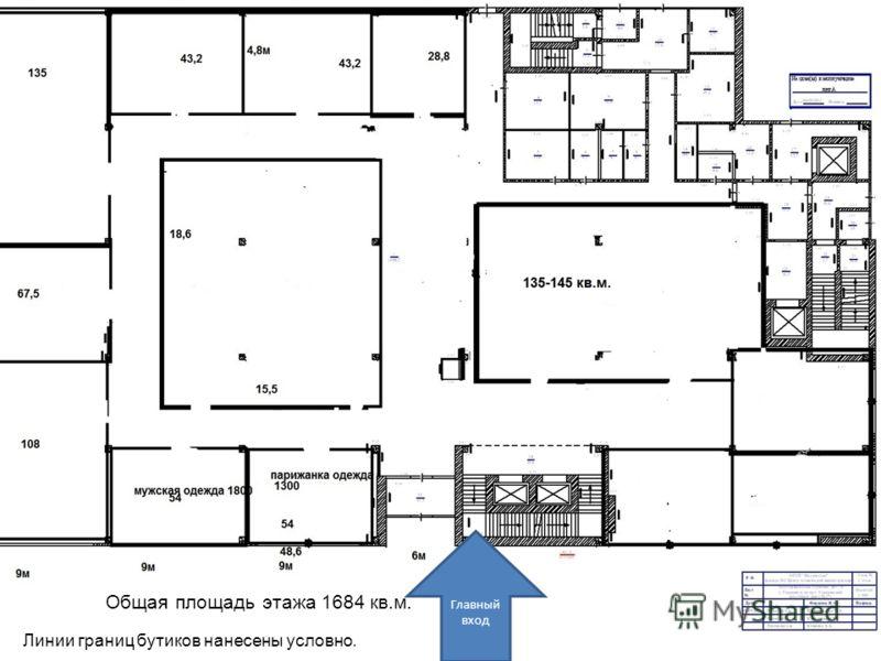1 этаж Общая площадь этажа 1684 кв.м. Главный вход Линии границ бутиков нанесены условно.