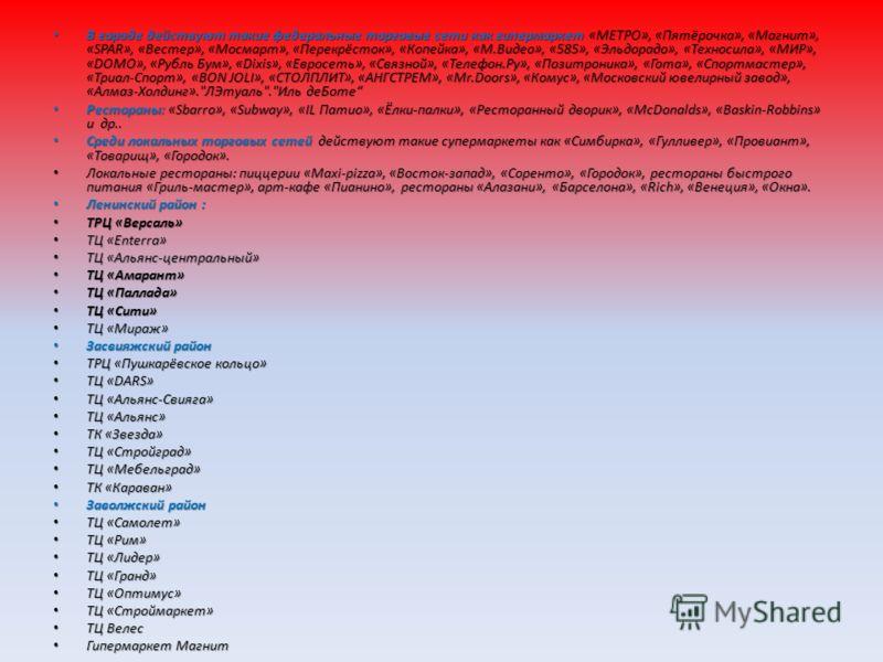 В городе действуют такие федеральные торговые сети как гипермаркет «МЕТРО», «Пятёрочка», «Магнит», «SPAR», «Вестер», «Мосмарт», «Перекрёсток», «Копейка», «М.Видео», «585», «Эльдорадо», «Техносила», «МИР», «DOMO», «Рубль Бум», «Dixis», «Евросеть», «Св