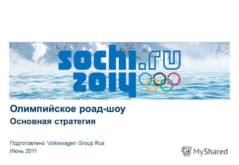 Олимпийское роад-шоу Основная стратегия Подготовлено Volkswagen Group Rus Июнь 2011