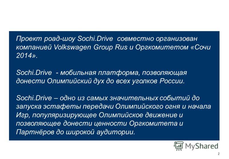 2 Проект роад-шоу Sochi.Drive совместно организован компанией Volkswagen Group Rus и Оргкомитетом «Сочи 2014». Sochi.Drive - мобильная платформа, позволяющая донести Олимпийский дух до всех уголков России. Sochi.Drive – одно из самых значительных соб