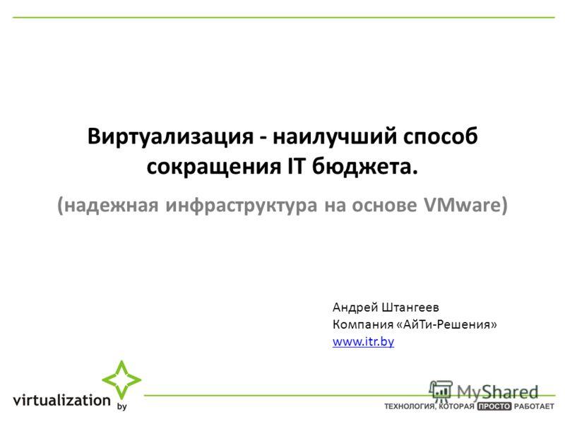 Виртуализация - наилучший способ сокращения IT бюджета. (надежная инфраструктура на основе VMware) Андрей Штангеев Компания «Ай Ти-Решения» www.itr.by