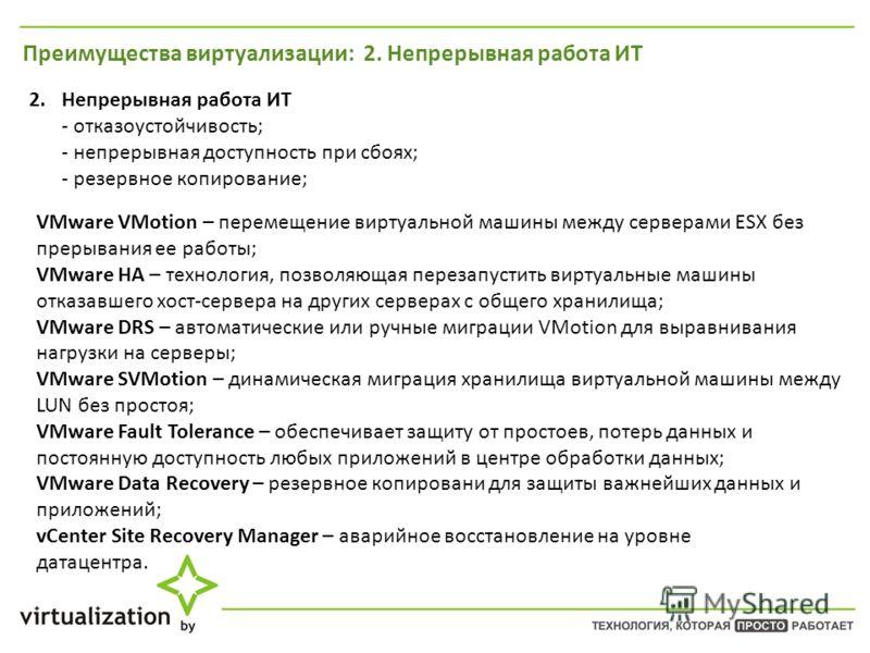 Преимущества виртуализации: 2. Непрерывная работа ИТ 2. Непрерывная работа ИТ - отказоустойчивость; - непрерывная доступность при сбоях; - резервное копированиее; VMware VMotion – перемещение виртуальной машины между серверами ESX без прерывания ее р