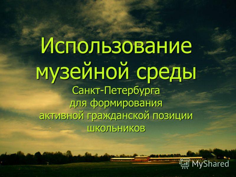 Использование музейной среды Санкт-Петербурга для формирования активной гражданской позиции школьников