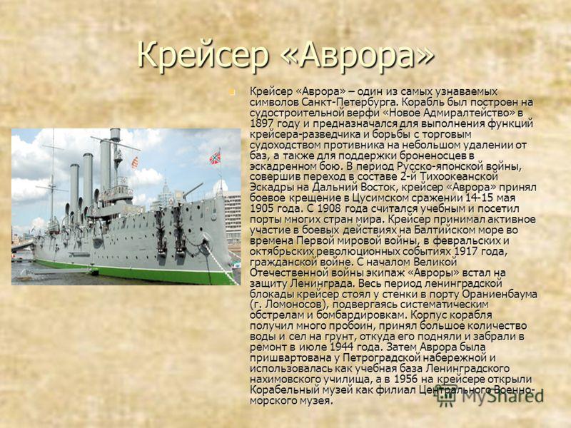 Крейсер «Аврора» Крейсер «Аврора» – один из самых узнаваемых символов Санкт-Петербурга. Корабль был построен на судостроительной верфи «Новое Адмиралтейство» в 1897 году и предназначался для выполнения функций крейсера-разведчика и борьбы с торговым