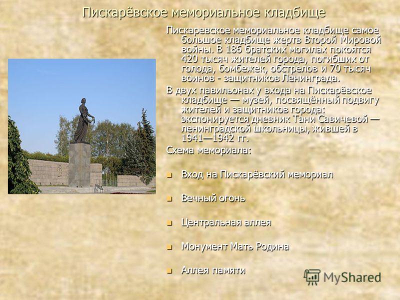 Пискарёвское мемориальное кладбище Пискаревское мемориальное кладбище самое большое кладбище жертв Второй Мировой войны. В 186 братских могилах покоятся 420 тысяч жителей города, погибших от голода, бомбежек, обстрелов и 70 тысяч воинов - защитников