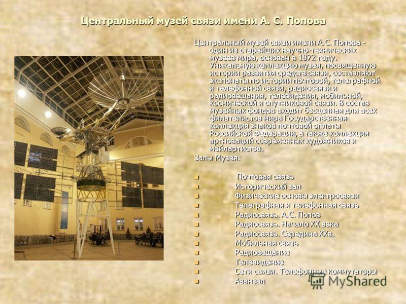 Центральный музей связи имени А. С. Попова Центральный музей связи имени А.С. Попова - один из старейших научно-технических музеев мира, основан в 1872 году. Уникальную коллекцию музея, посвященную истории развития средств связи, составляют экспонаты