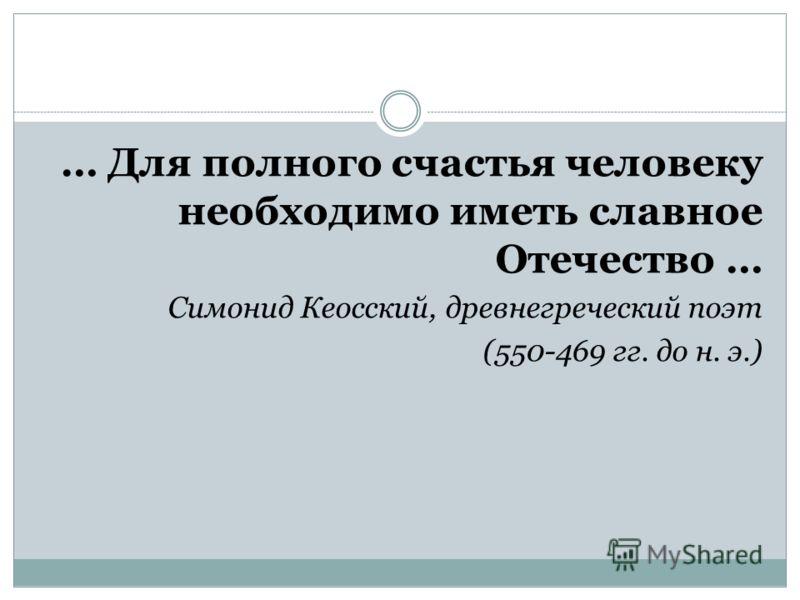 … Для полного счастья человеку необходимо иметь славное Отечество … Симонид Кеосский, древнегреческий поэт (550-469 гг. до н. э.)