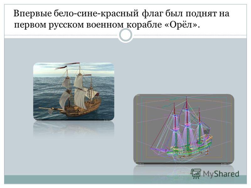 Впервые бело-сине-красный флаг был поднят на первом русском военном корабле «Орёл».