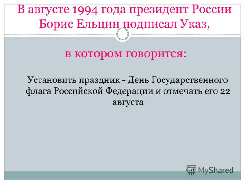 В августе 1994 года президент России Борис Ельцин подписал Указ, в котором говорится: Установить праздник - День Государственного флага Российской Федерации и отмечать его 22 августа