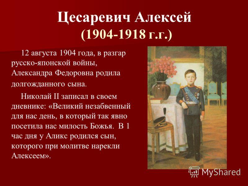 Цесаревич Алексей (1904-1918 г.г.) 12 августа 1904 года, в разгар русско-японской войны, Александра Федоровна родила долгожданного сына. Николай II записал в своем дневнике: «Великий незабвенный для нас день, в который так явно посетила нас милость Б