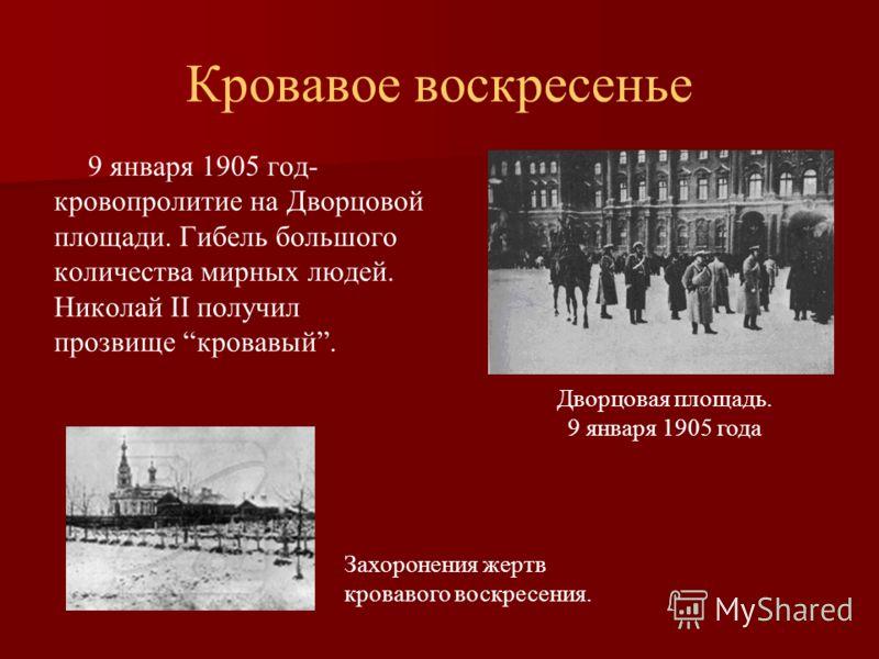 Кровавое воскресенье 9 января 1905 год- кровопролитие на Дворцовой площади. Гибель большого количества мирных людей. Николай II получил прозвище кровавый. Дворцовая площадь. 9 января 1905 года Захоронения жертв кровавого воскресения.
