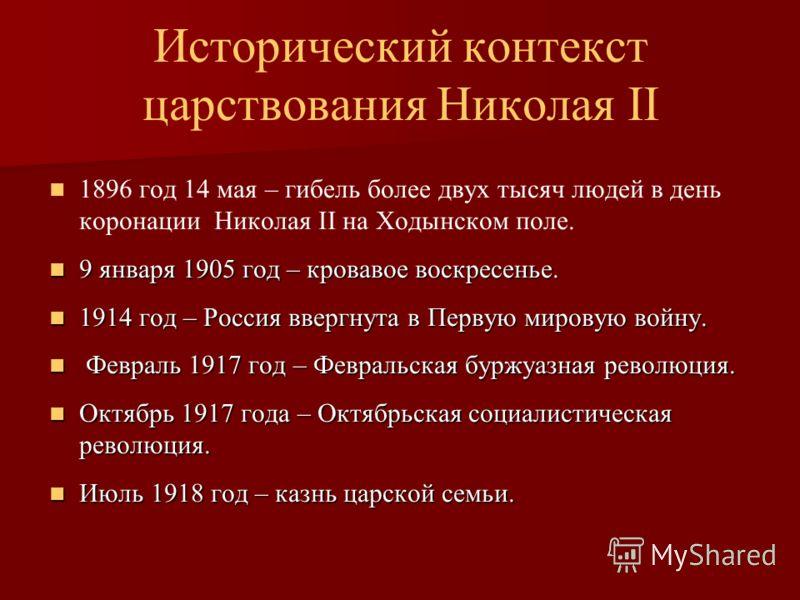 Исторический контекст царствования Николая II 1896 год 14 мая – гибель более двух тысяч людей в день коронации Николая II на Ходынском поле. 9 января 1905 год – кровавое воскресенье. 9 января 1905 год – кровавое воскресенье. 1914 год – Россия ввергну