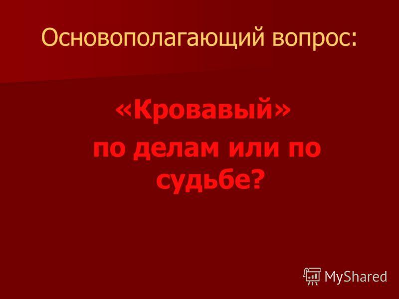 Основополагающий вопрос: «Кровавый» по делам или по судьбе?