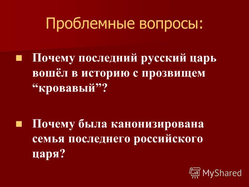 Проблемные вопросы: Почему последний русский царь вошёл в историю с прозвищемкровавый? Почему была канонизирована семья последнего российского царя?