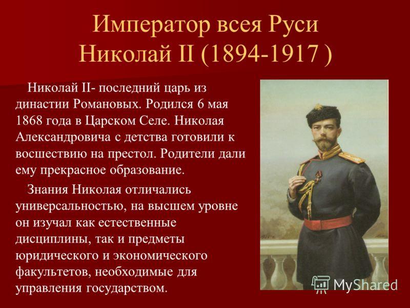 Император всея Руси Николай II (1894-1917 ) Николай II- последний царь из династии Романовых. Родился 6 мая 1868 года в Царском Селе. Николая Александровича с детства готовили к восшествию на престол. Родители дали ему прекрасное образование. Знания