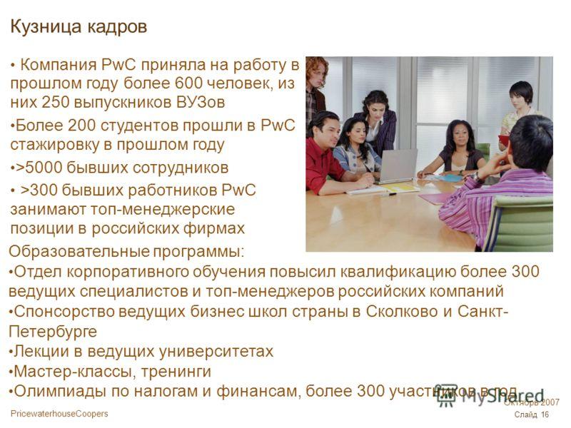 PricewaterhouseCoopers Октябрь 2007 Слайд 16 Кузница кадров Компания PwC приняла на работу в прошлом году более 600 человек, из них 250 выпускников ВУЗов Более 200 студентов прошли в PwC стажировку в прошлом году >5000 бывших сотрудников >300 бывших