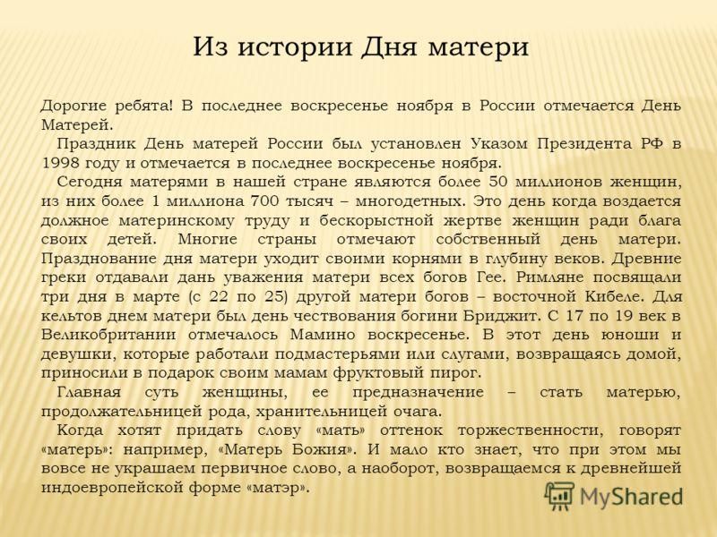 Из истории Дня матери Дорогие ребята! В последнее воскресенье ноября в России отмечается День Матерей. Праздник День матерей России был установлен Указом Президента РФ в 1998 году и отмечается в последнее воскресенье ноября. Сегодня матерями в нашей