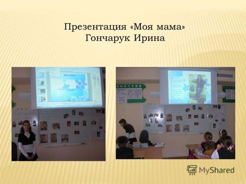 Презентация «Моя мама» Гончарук Ирина