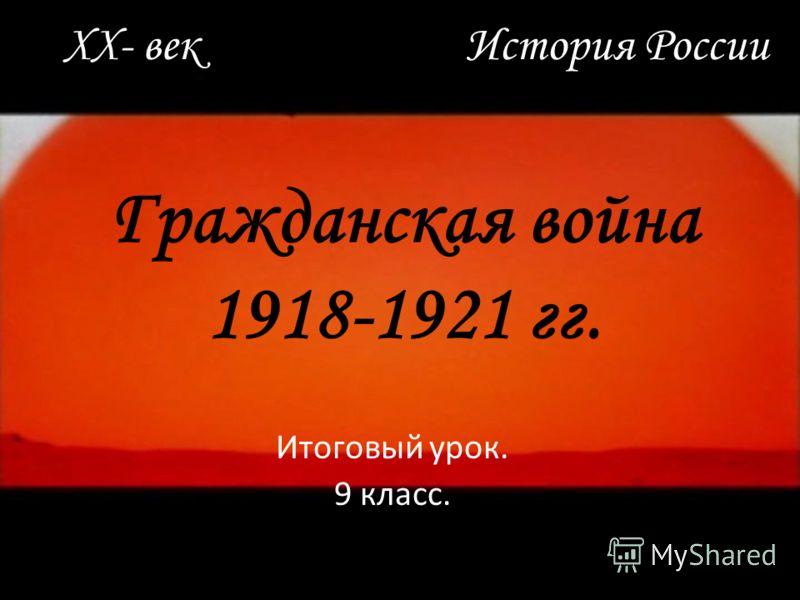 Гражданская война 1918-1921 гг. Итоговый урок. 9 класс. XX- век История России