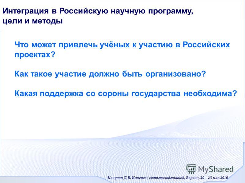 Калупин Д.В, Конгресс соотечественников, Берлин, 2023 мая 2010 Интеграция в Российскую научную программу, цели и методы Что может привлечь учёных к участию в Российских проектах? Как такое участие должно быть организовано? Какая поддержка со сороны г